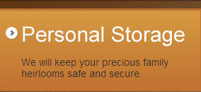 Personal Storage: We will keep your precious family heirlooms safe and secure.